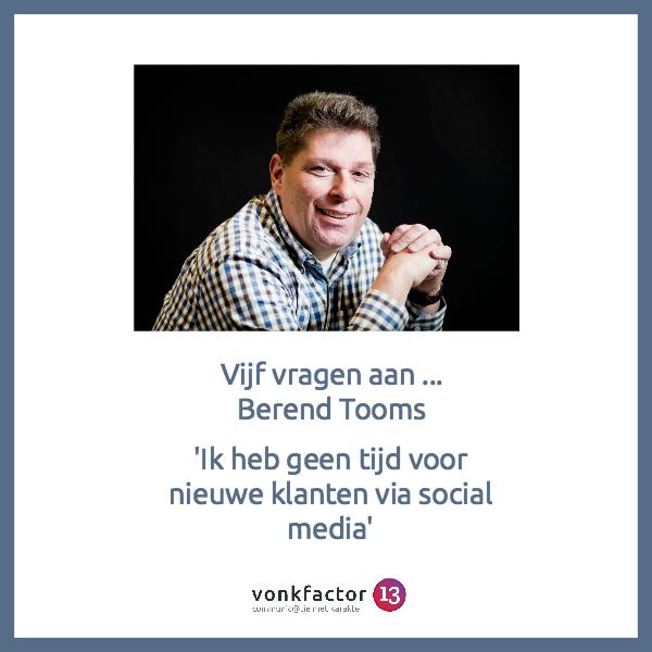 Vijf Vragen Aan…Berend Tooms 'Ik Heb Geen Tijd Voor Nieuwe Klanten Via Social Media'